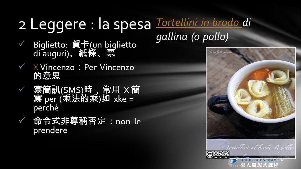 2 Leggere : la spesa Biglietto: (un biglietto di auguri) X Vincenzo Per Vincenzo (SMS) X per ( ) xke = perché non le prendere Tortellini in brodo Tortellini in brodo di gallina (o pollo) 6