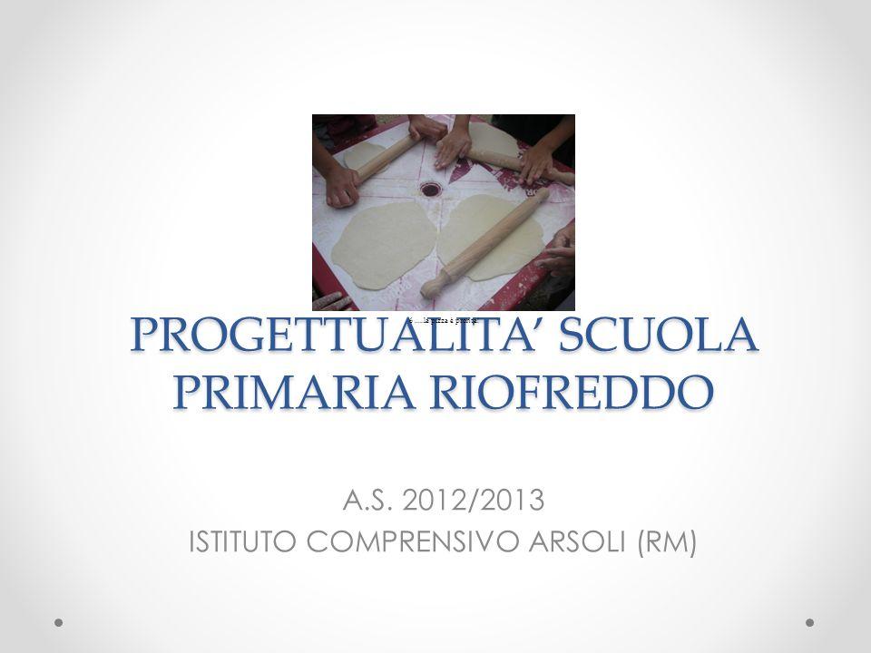 PROGETTUALITA SCUOLA PRIMARIA RIOFREDDO A.S. 2012/2013 ISTITUTO COMPRENSIVO ARSOLI (RM)