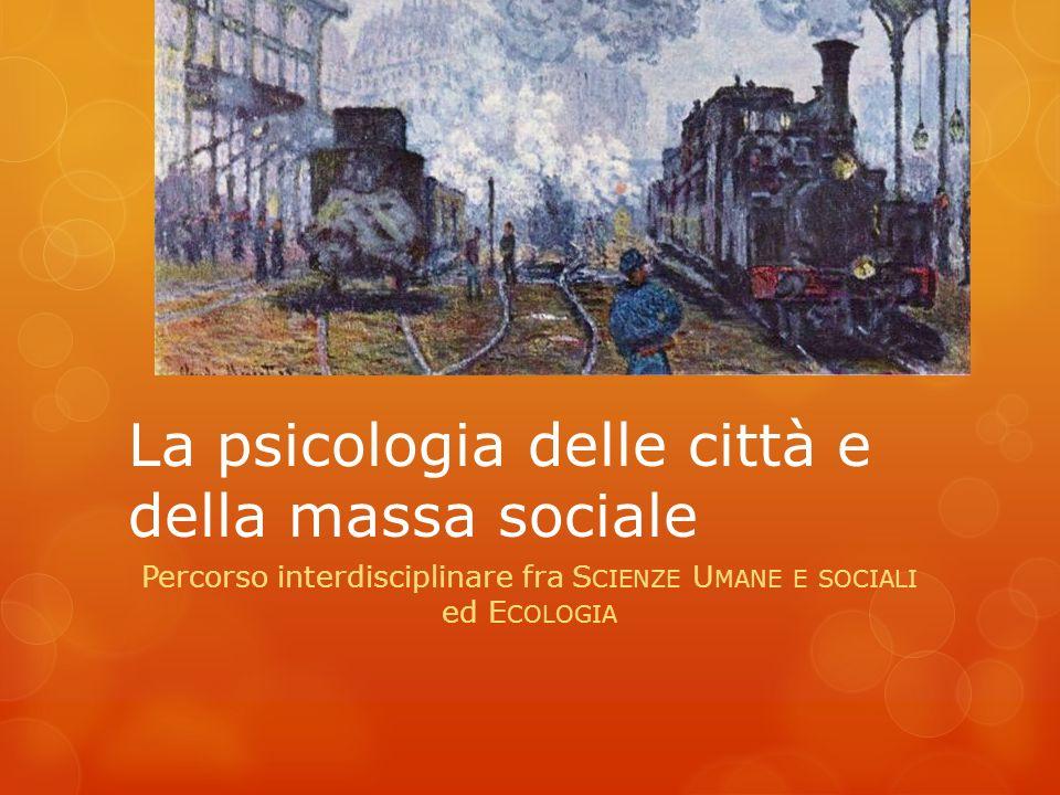 La psicologia delle città e della massa sociale Percorso interdisciplinare fra S CIENZE U MANE E SOCIALI ed E COLOGIA