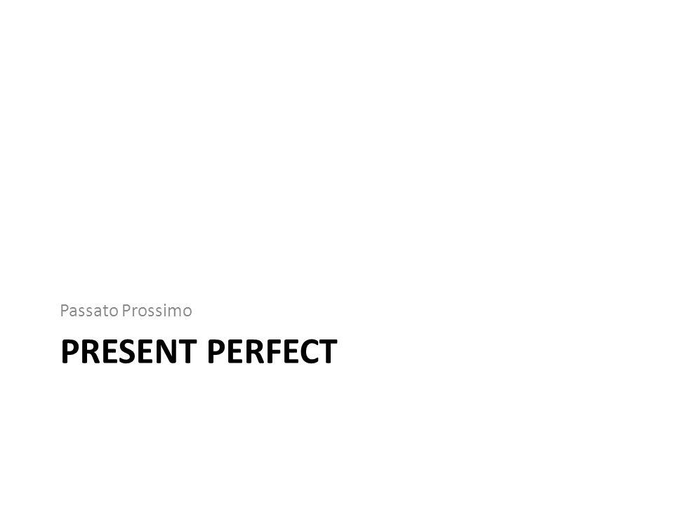PRESENT PERFECT Passato Prossimo