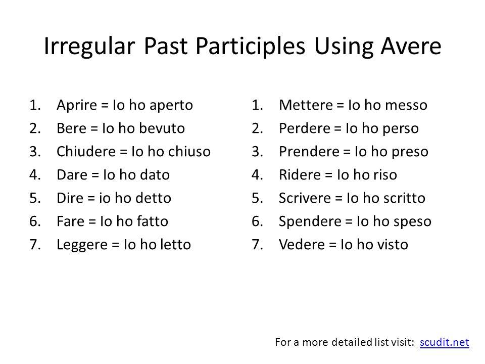 Irregular Past Participles Using Avere 1.Aprire = Io ho aperto 2.Bere = Io ho bevuto 3.Chiudere = Io ho chiuso 4.Dare = Io ho dato 5.Dire = io ho dett