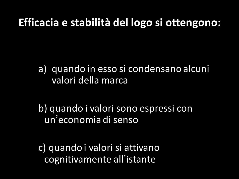 Efficacia e stabilità del logo si ottengono: a)quando in esso si condensano alcuni valori della marca b) quando i valori sono espressi con un economia di senso c) quando i valori si attivano cognitivamente all istante