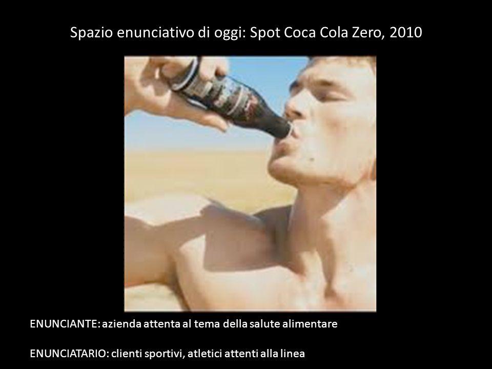 Spazio enunciativo di oggi: Spot Coca Cola Zero, 2010 ENUNCIANTE: azienda attenta al tema della salute alimentare ENUNCIATARIO: clienti sportivi, atletici attenti alla linea