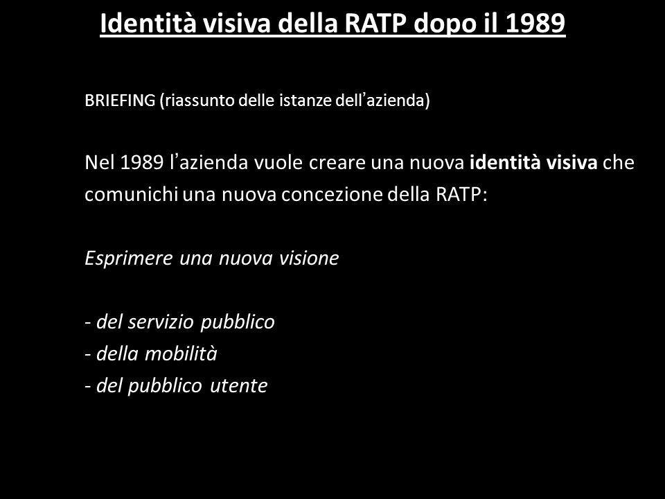 Identità visiva della RATP dopo il 1989 BRIEFING (riassunto delle istanze dell azienda) Nel 1989 l azienda vuole creare una nuova identità visiva che comunichi una nuova concezione della RATP: Esprimere una nuova visione - del servizio pubblico - della mobilità - del pubblico utente