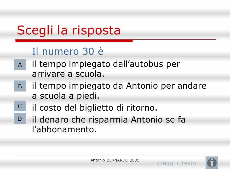 Antonio BERNARDO 2005 Scegli la risposta Il numero 30 è il tempo impiegato dallautobus per arrivare a scuola. il tempo impiegato da Antonio per andare