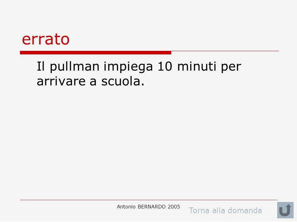 Antonio BERNARDO 2005 errato Il pullman impiega 10 minuti per arrivare a scuola. Torna alla domanda