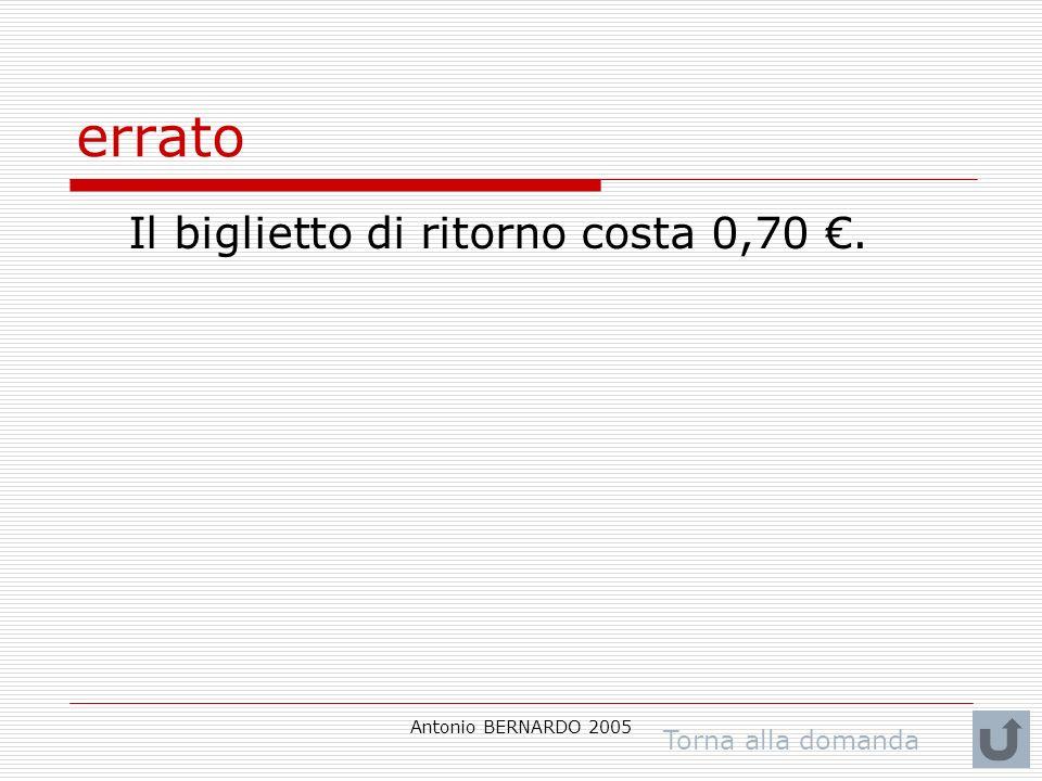 Antonio BERNARDO 2005 errato Il biglietto di ritorno costa 0,70. Torna alla domanda