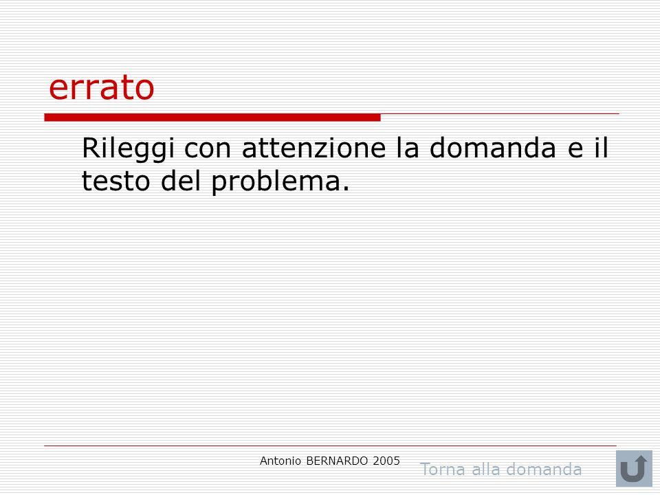 Antonio BERNARDO 2005 errato Rileggi con attenzione la domanda e il testo del problema.