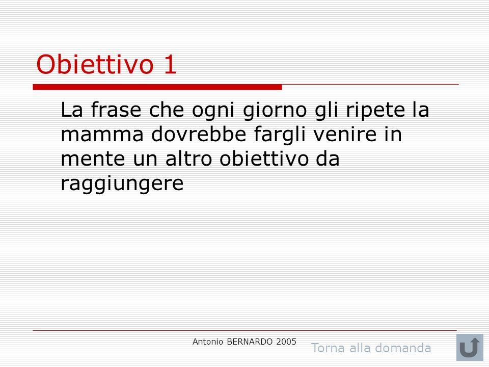 Antonio BERNARDO 2005 Obiettivo 1 La frase che ogni giorno gli ripete la mamma dovrebbe fargli venire in mente un altro obiettivo da raggiungere Torna