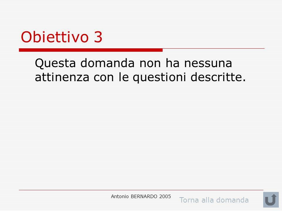 Antonio BERNARDO 2005 Obiettivo 3 Questa domanda non ha nessuna attinenza con le questioni descritte. Torna alla domanda