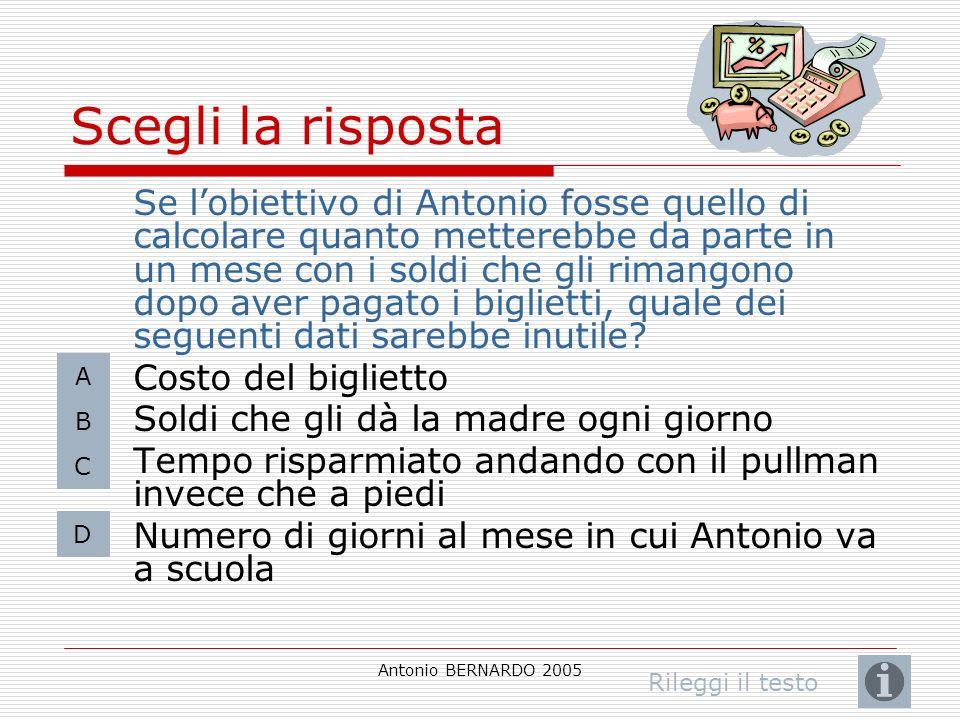 Antonio BERNARDO 2005 Scegli la risposta Se lobiettivo di Antonio fosse quello di calcolare quanto metterebbe da parte in un mese con i soldi che gli rimangono dopo aver pagato i biglietti, quale dei seguenti dati sarebbe inutile.