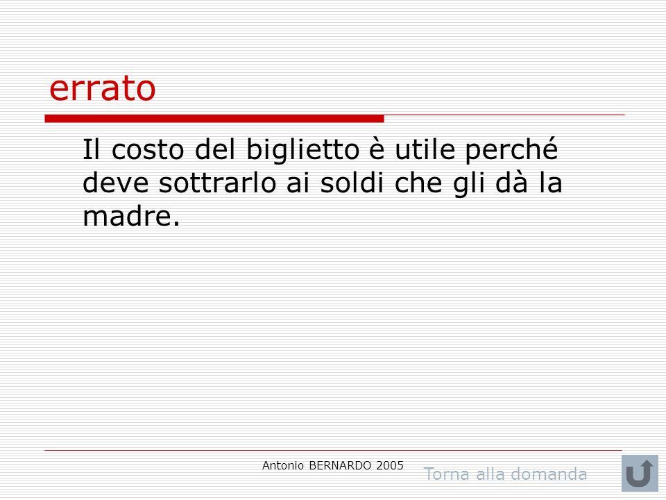 Antonio BERNARDO 2005 errato Il costo del biglietto è utile perché deve sottrarlo ai soldi che gli dà la madre. Torna alla domanda