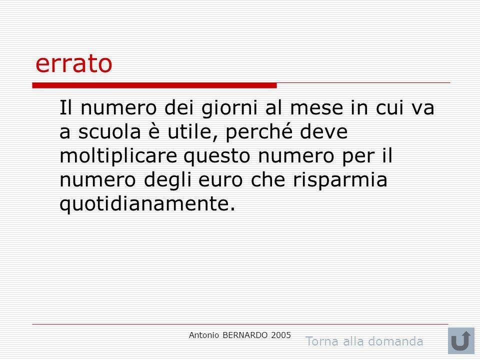 Antonio BERNARDO 2005 errato Il numero dei giorni al mese in cui va a scuola è utile, perché deve moltiplicare questo numero per il numero degli euro che risparmia quotidianamente.