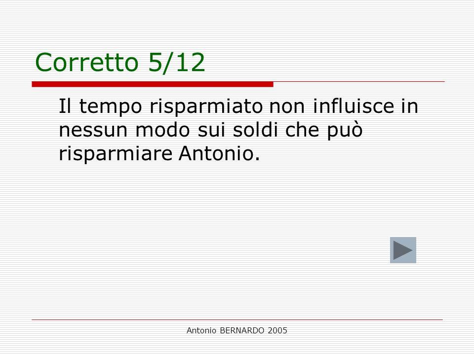 Antonio BERNARDO 2005 Corretto 5/12 Il tempo risparmiato non influisce in nessun modo sui soldi che può risparmiare Antonio.