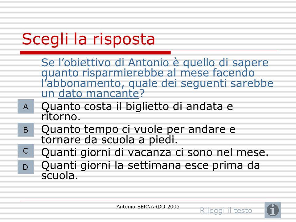 Antonio BERNARDO 2005 Scegli la risposta Se lobiettivo di Antonio è quello di sapere quanto risparmierebbe al mese facendo labbonamento, quale dei seg