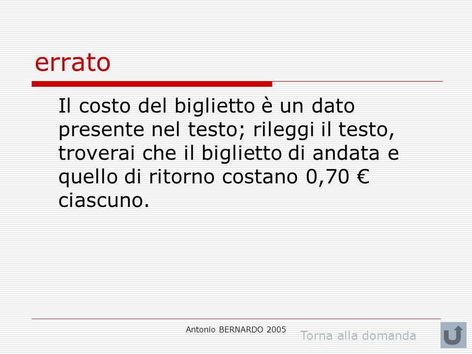 Antonio BERNARDO 2005 errato Il costo del biglietto è un dato presente nel testo; rileggi il testo, troverai che il biglietto di andata e quello di ritorno costano 0,70 ciascuno.