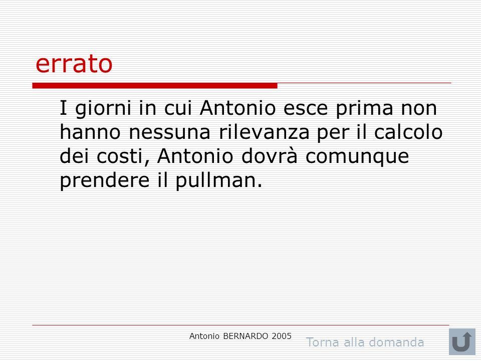 Antonio BERNARDO 2005 errato I giorni in cui Antonio esce prima non hanno nessuna rilevanza per il calcolo dei costi, Antonio dovrà comunque prendere