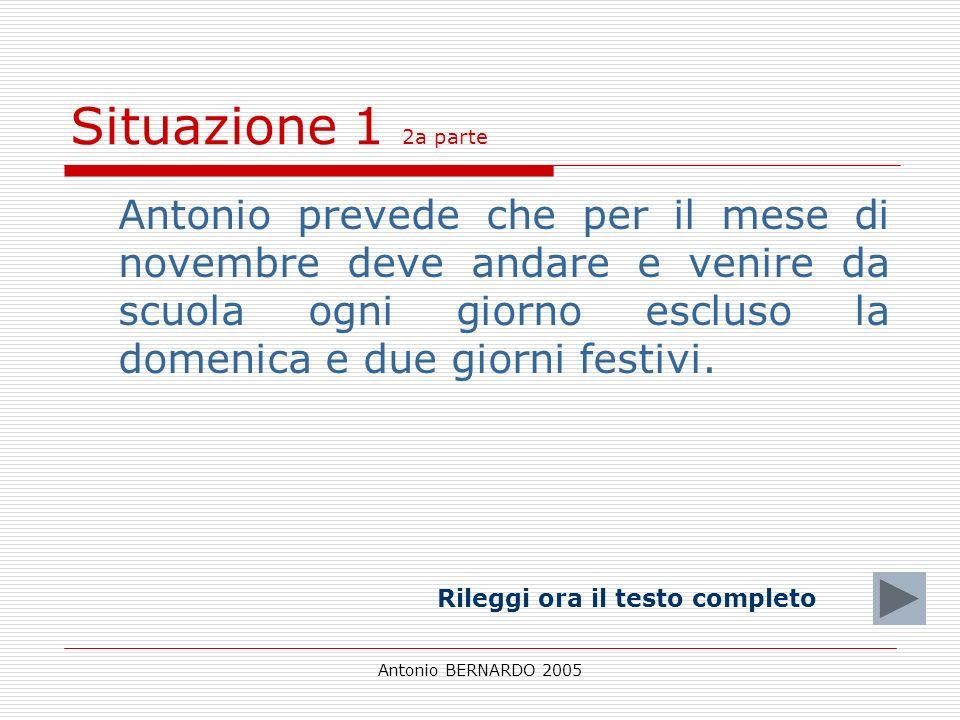 Antonio BERNARDO 2005 Situazione 1 2a parte Antonio prevede che per il mese di novembre deve andare e venire da scuola ogni giorno escluso la domenica e due giorni festivi.