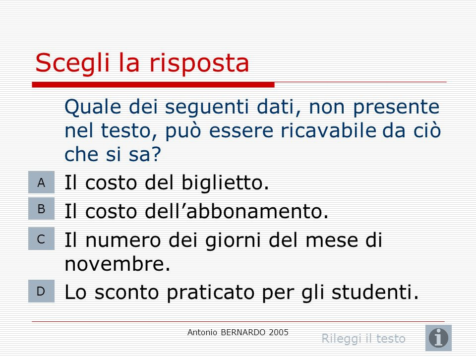 Antonio BERNARDO 2005 Scegli la risposta Quale dei seguenti dati, non presente nel testo, può essere ricavabile da ciò che si sa? Il costo del bigliet