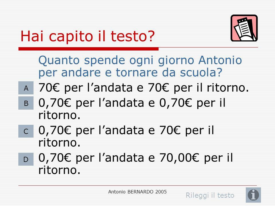 Antonio BERNARDO 2005 Hai capito il testo? Quanto spende ogni giorno Antonio per andare e tornare da scuola? 70 per landata e 70 per il ritorno. 0,70