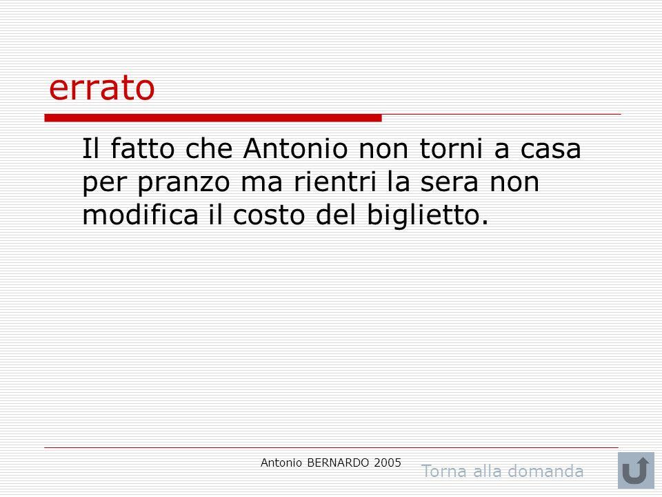 Antonio BERNARDO 2005 errato Il fatto che Antonio non torni a casa per pranzo ma rientri la sera non modifica il costo del biglietto. Torna alla doman