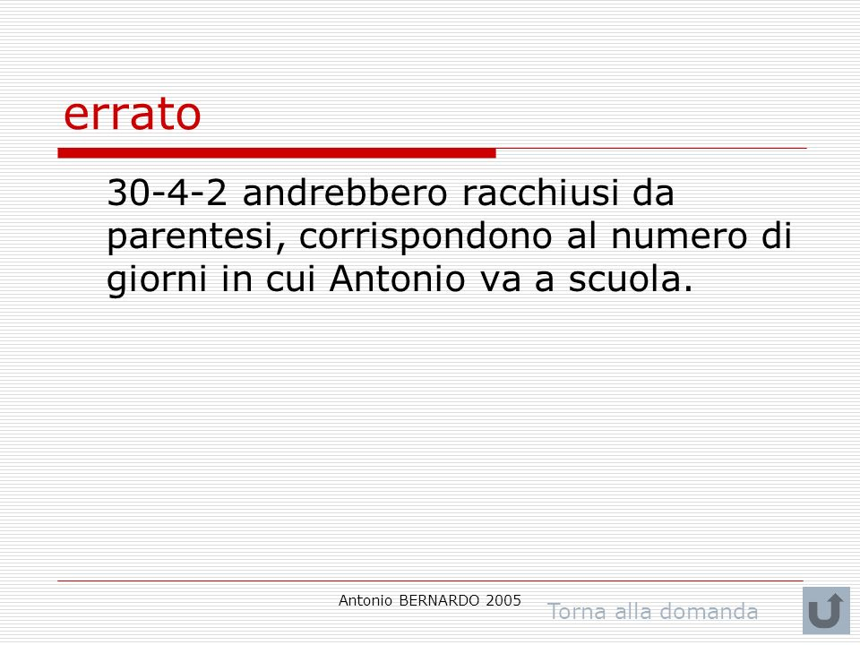 Antonio BERNARDO 2005 errato 30-4-2 andrebbero racchiusi da parentesi, corrispondono al numero di giorni in cui Antonio va a scuola. Torna alla domand