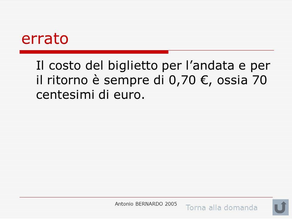 Antonio BERNARDO 2005 errato Il costo del biglietto per landata e per il ritorno è sempre di 0,70, ossia 70 centesimi di euro. Torna alla domanda