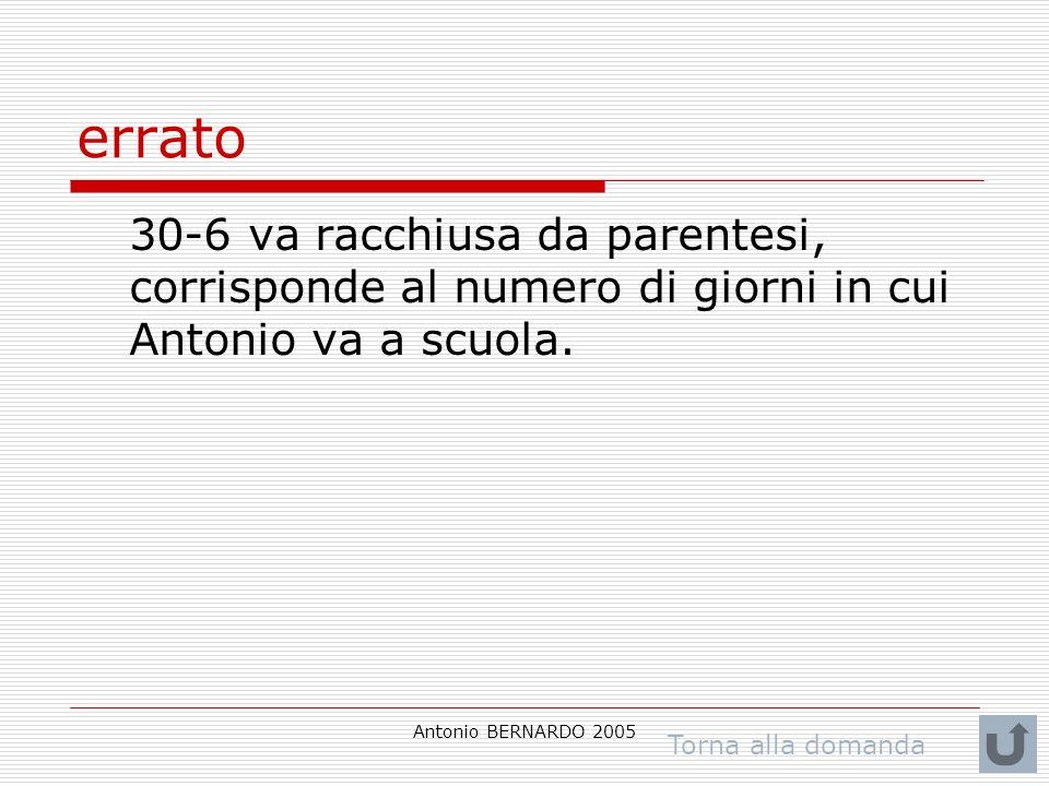 Antonio BERNARDO 2005 errato 30-6 va racchiusa da parentesi, corrisponde al numero di giorni in cui Antonio va a scuola. Torna alla domanda