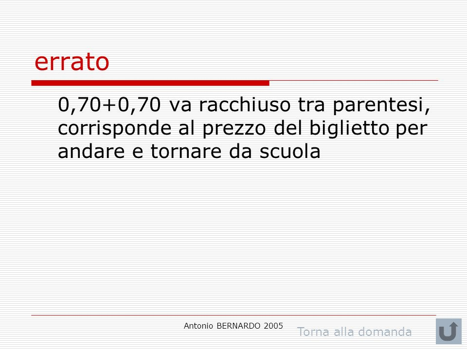 Antonio BERNARDO 2005 errato 0,70+0,70 va racchiuso tra parentesi, corrisponde al prezzo del biglietto per andare e tornare da scuola Torna alla domanda