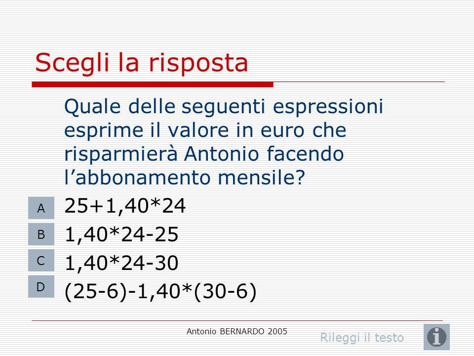 Antonio BERNARDO 2005 Scegli la risposta Quale delle seguenti espressioni esprime il valore in euro che risparmierà Antonio facendo labbonamento mensile.