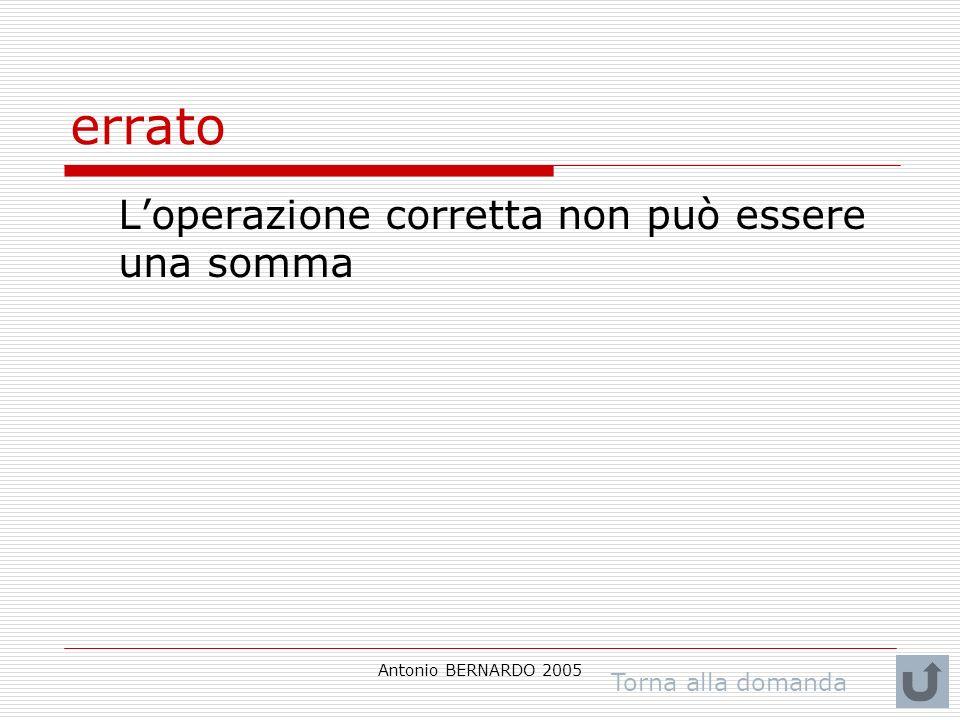 Antonio BERNARDO 2005 errato Loperazione corretta non può essere una somma Torna alla domanda