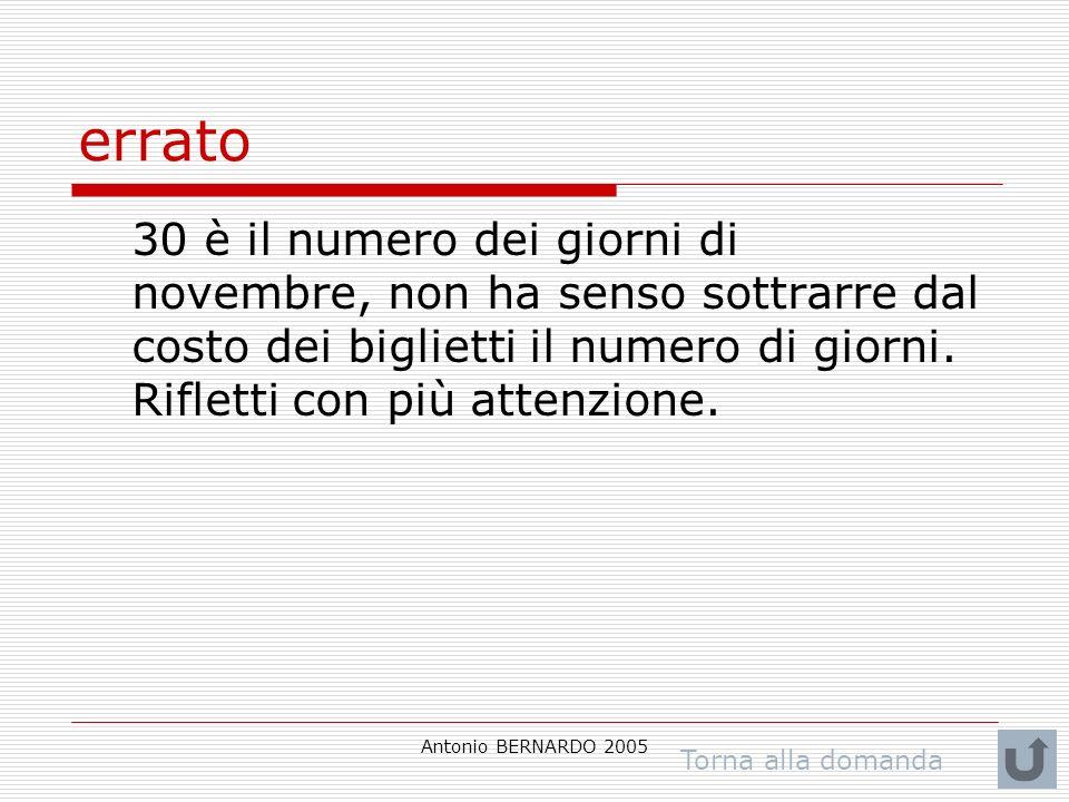 Antonio BERNARDO 2005 errato 30 è il numero dei giorni di novembre, non ha senso sottrarre dal costo dei biglietti il numero di giorni. Rifletti con p