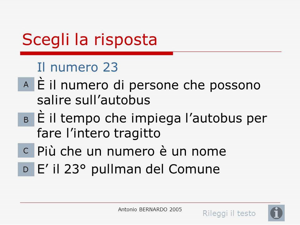 Antonio BERNARDO 2005 Scegli la risposta Il numero 23 È il numero di persone che possono salire sullautobus È il tempo che impiega lautobus per fare l