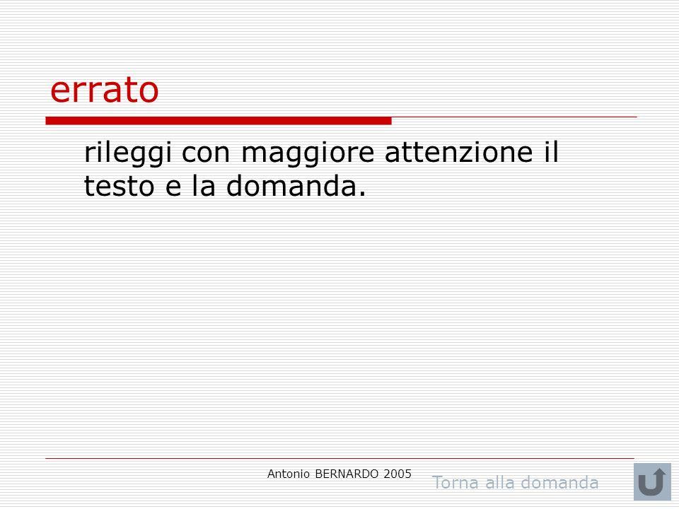 Antonio BERNARDO 2005 errato rileggi con maggiore attenzione il testo e la domanda. Torna alla domanda