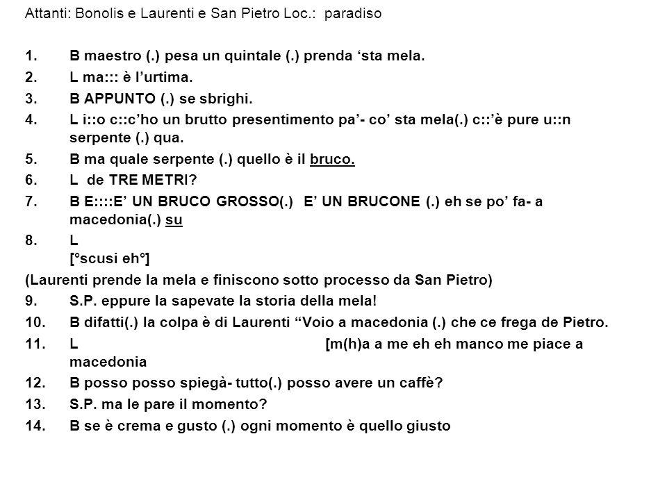 Attanti: Bonolis e Laurenti e San Pietro Loc.: paradiso 1.B maestro (.) pesa un quintale (.) prenda sta mela. 2.L ma::: è lurtima. 3.B APPUNTO (.) se