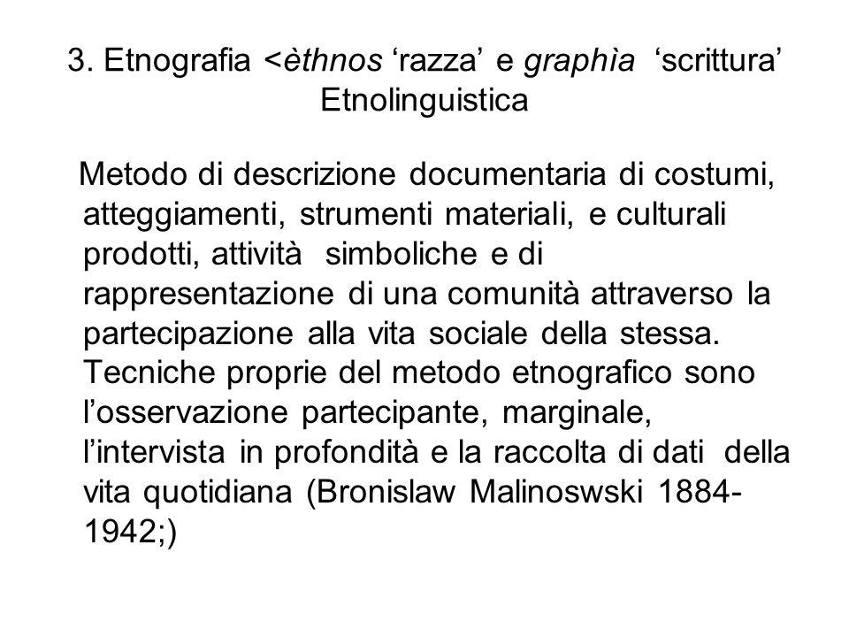3. Etnografia <èthnos razza e graphìa scrittura Etnolinguistica Metodo di descrizione documentaria di costumi, atteggiamenti, strumenti materiali, e c