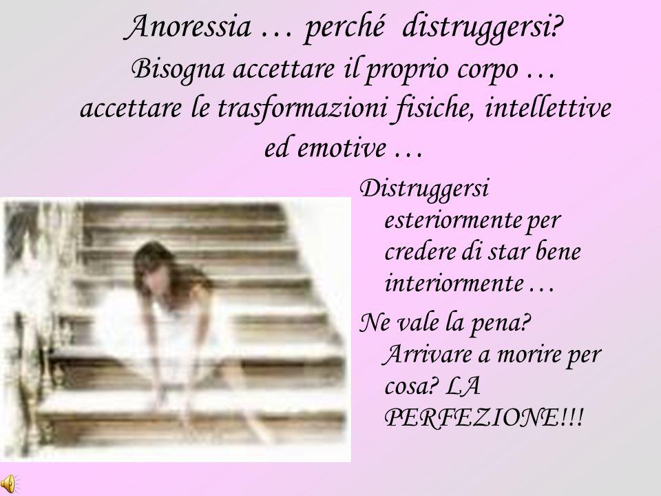 Anoressia … perché distruggersi? Bisogna accettare il proprio corpo … accettare le trasformazioni fisiche, intellettive ed emotive … Distruggersi este