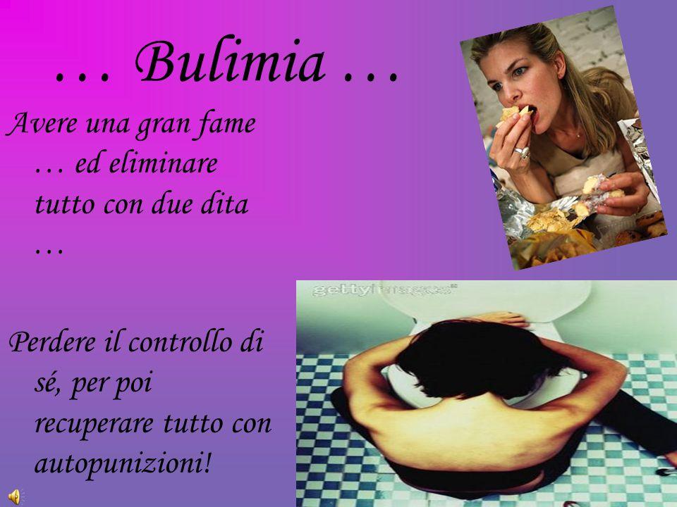 … Bulimia … Avere una gran fame … ed eliminare tutto con due dita … Perdere il controllo di sé, per poi recuperare tutto con autopunizioni!