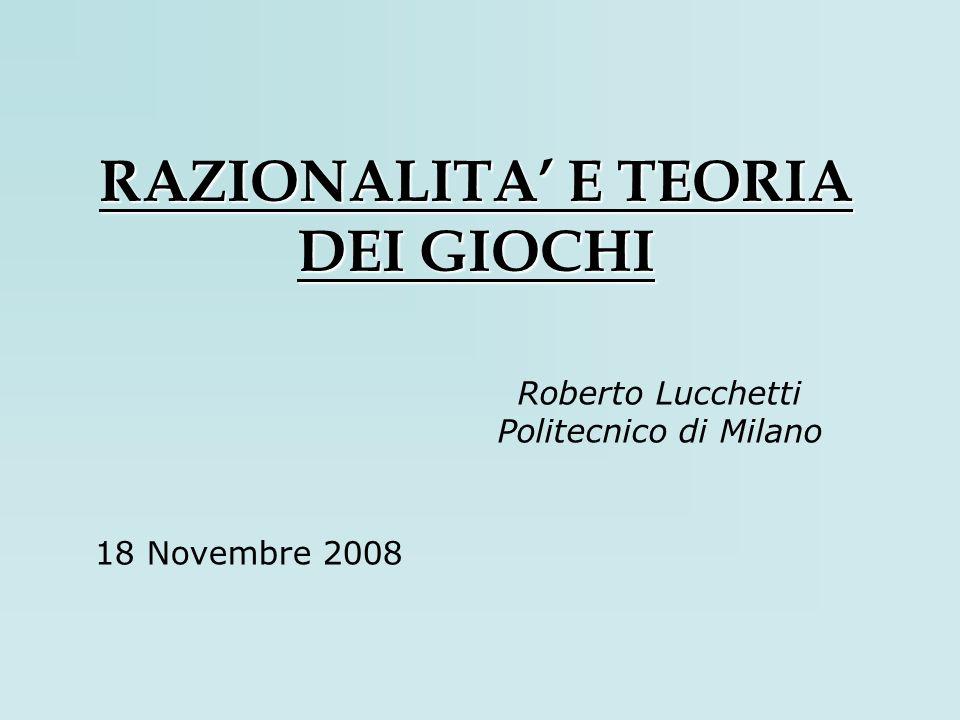 RAZIONALITA E TEORIA DEI GIOCHI Roberto Lucchetti Politecnico di Milano 18 Novembre 2008