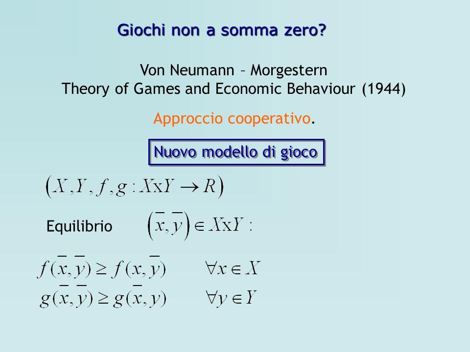 Giochi non a somma zero? Von Neumann – Morgestern Theory of Games and Economic Behaviour (1944) Approccio cooperativo. Nuovo modello di gioco Equilibr