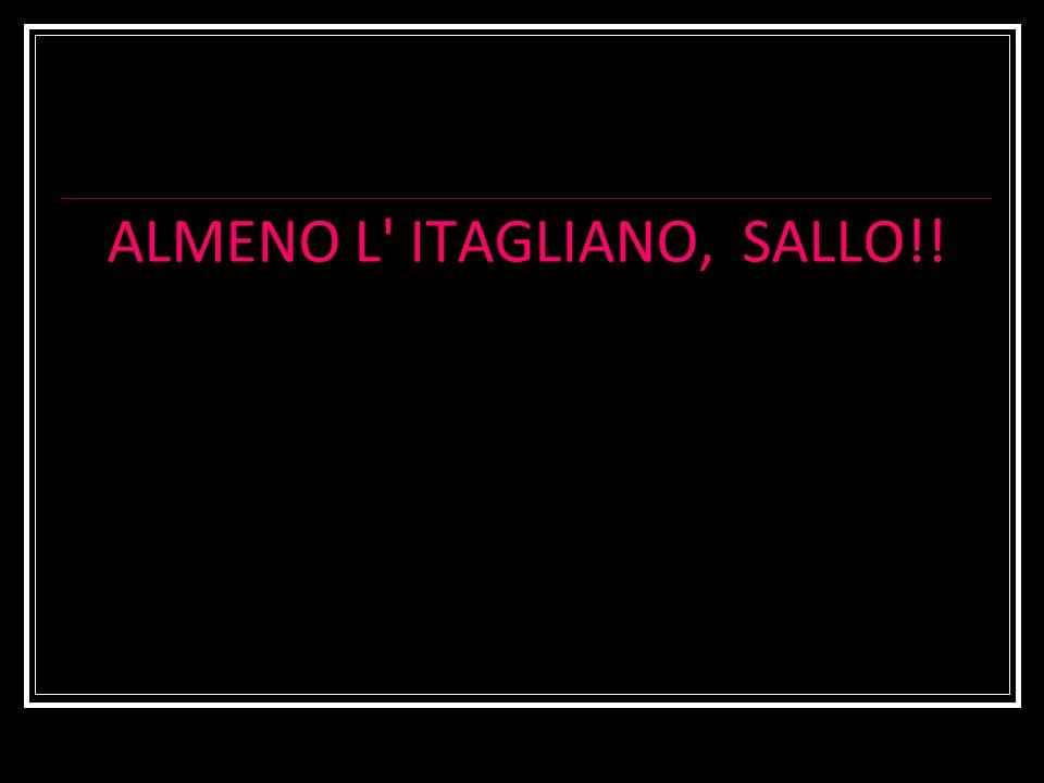 ALMENO L' ITAGLIANO, SALLO!!