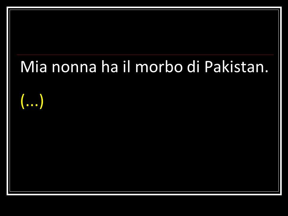 Mia nonna ha il morbo di Pakistan. (...)