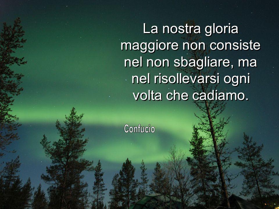 La nostra gloria maggiore non consiste nel non sbagliare, ma nel risollevarsi ogni volta che cadiamo.