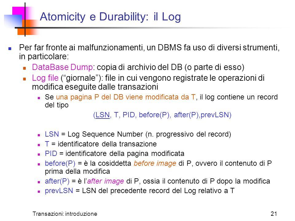 Transazioni: introduzione21 Atomicity e Durability: il Log Per far fronte ai malfunzionamenti, un DBMS fa uso di diversi strumenti, in particolare: DataBase Dump: copia di archivio del DB (o parte di esso) Log file (giornale): file in cui vengono registrate le operazioni di modifica eseguite dalle transazioni Se una pagina P del DB viene modificata da T, il log contiene un record del tipo (LSN, T, PID, before(P), after(P),prevLSN) LSN = Log Sequence Number (n.