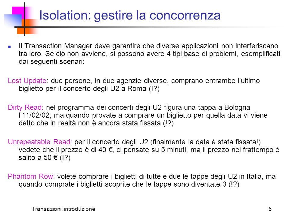 Transazioni: introduzione6 Isolation: gestire la concorrenza Il Transaction Manager deve garantire che diverse applicazioni non interferiscano tra loro.