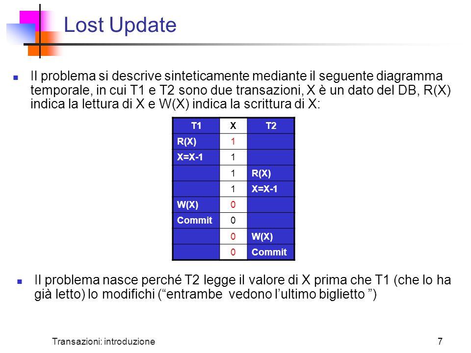 Transazioni: introduzione7 Lost Update Il problema si descrive sinteticamente mediante il seguente diagramma temporale, in cui T1 e T2 sono due transazioni, X è un dato del DB, R(X) indica la lettura di X e W(X) indica la scrittura di X: Il problema nasce perché T2 legge il valore di X prima che T1 (che lo ha già letto) lo modifichi (entrambe vedono lultimo biglietto ) T1XT2 R(X)1 X=X-11 1R(X) 1X=X-1 W(X)0 Commit0 0W(X) 0Commit