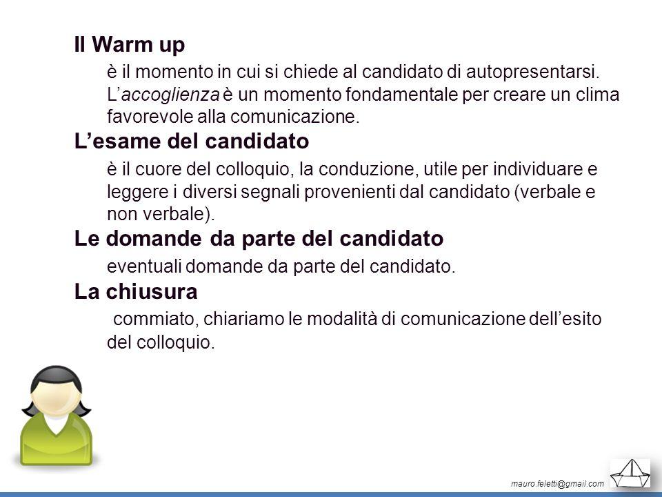 mauro.feletti@gmail.com Il Warm up è il momento in cui si chiede al candidato di autopresentarsi. Laccoglienza è un momento fondamentale per creare un
