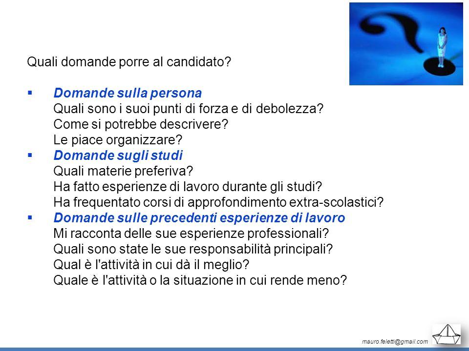 mauro.feletti@gmail.com Quali domande porre al candidato? Domande sulla persona Quali sono i suoi punti di forza e di debolezza? Come si potrebbe desc