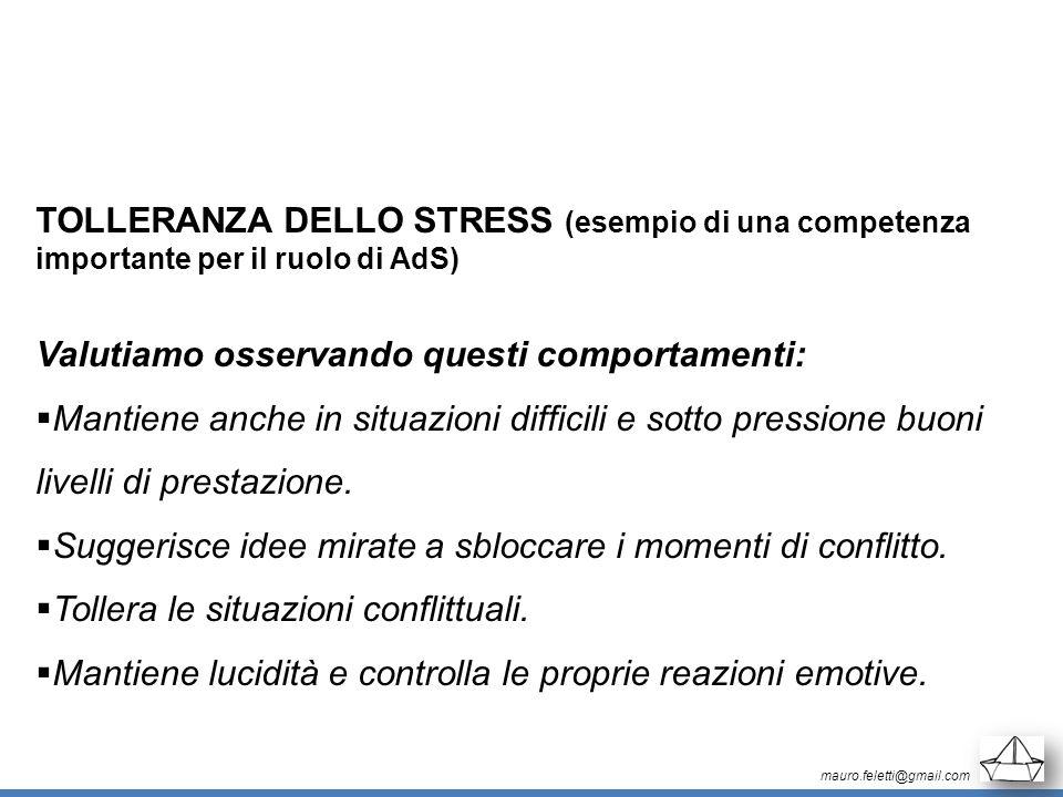 mauro.feletti@gmail.com TOLLERANZA DELLO STRESS (esempio di una competenza importante per il ruolo di AdS) Valutiamo osservando questi comportamenti: