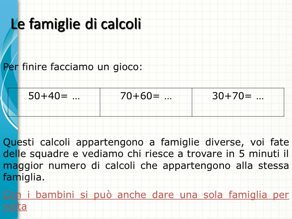 Le famiglie di calcoli 50+40= …70+60= …30+70= … Questi calcoli appartengono a famiglie diverse, voi fate delle squadre e vediamo chi riesce a trovare